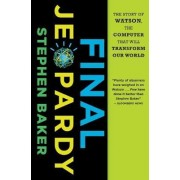 Final Jeopardy: The Story of Watson, the Computer that Will Transform Our World by Stephen Baker