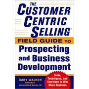 The CustomerCentric Selling (R) Field Guide to Prospecting and Business Development: Techniques, Tools, and Exercises to Win More Business by Gary Walker