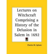 Lectures on Witchcraft Comprising a History of the Delusion in Salem in 1692 (1831) by Charles W. Upham