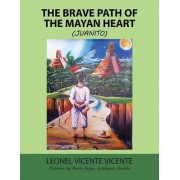 The Brave Path of the Mayan Heart by Leonel Vicente Vicente