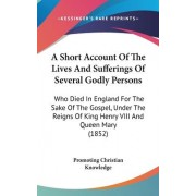A Short Account Of The Lives And Sufferings Of Several Godly Persons by Promoting Christian Knowledge