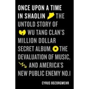 Once Upon a Time in Shaolin: The Untold Story of Wu Tang Clan's Million-Dollar Secret Album, the Devaluation of Music, and America's New Public Ene