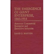 The Emergence of Giant Enterprise, 1860-1914 by David O. Whitten