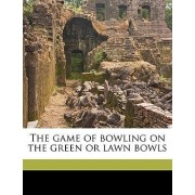 The Game of Bowling on the Green or Lawn Bowls by James Weir Greig