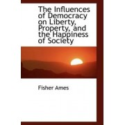 The Influences of Democracy on Liberty, Property, and the Happiness of Society by Fisher Ames