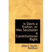 Is Davis a Traitor; Or Was Secession a Constitutional Right by Albert Taylor Bledsoe