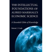 The Intellectual Foundations of Alfred Marshall's Economic Science by Simon J. Cook