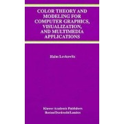 Color Theory and Modeling for Computer Graphics, Visualization, and Multimedia Applications by Haim Levkowitz