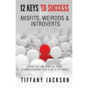 12 Keys to Success for Misfits, Weirdos, & Introverts: A Practical and Spiritual Guide to Understanding Your Place in the World