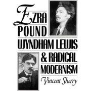 Ezra Pound, Wyndham Lewis, and Radical Modernism by Professor of English Vincent Sherry