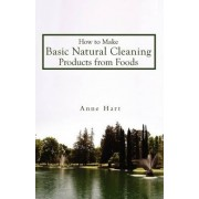 How to Make Basic Natural Cleaning Products from Foods by Anne Hart