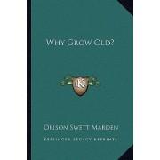 Why Grow Old? by Orison Swett Marden
