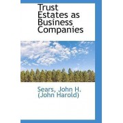 Trust Estates as Business Companies by Sears John H (John Harold)