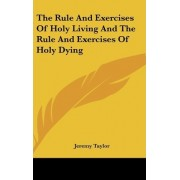 The Rule And Exercises Of Holy Living And The Rule And Exercises Of Holy Dying by Jeremy Taylor