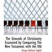 The Grounds of Christianity Examined by Comparing the New Testament with the Old by George Bethune English