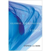 Global Journalism Ethics by Stephen J. a. Ward