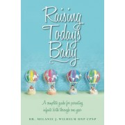 Raising Today's Baby: A Complete Guide for Parenting Infants Birth Through One Year