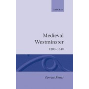 Medieval Westminster by Lecturer in Medieval History and the History of Art Gervase Rosser