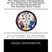 The Thesaurus Thesaurorum or the Treasures of Treasures of the Brotherhood of the Golden Rosy-Cross by Adam Goldsmith