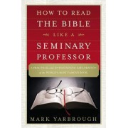 How to Read the Bible Like a Seminary Professor by Mark Yarbrough
