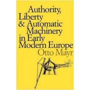 Authority, Liberty and Automatic Machinery in Early Modern Europe by Otto Mayr