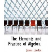The Elements and Practice of Algebra. by James London