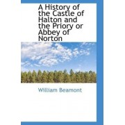 A History of the Castle of Halton and the Priory or Abbey of Norton by William Beamont