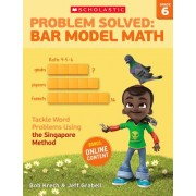 Problem Solved: Bar Model Math Grade 6: Tackle Word Problems Using the Singapore Method