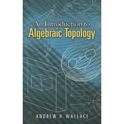 Introduction to Algebraic Topology by A. H. Wallace