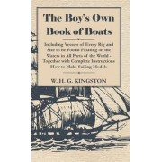 The Boy's Own Book Of Boats - Including Vessels Of Every Rig And Size To Be Found Floating On The Waters In All Parts Of The World - Together With Complete Instructions How To Make Sailing Models by W. H. G. Kingston