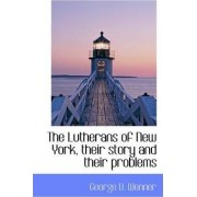 The Lutherans of New York, Their Story and Their Problems by George U Wenner
