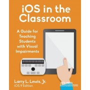 IOS in the Classroom: A Guide for Teaching Students with Visual Impairments