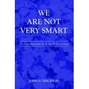 We Are Not Very Smart by John D Erickson