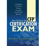 Your Guide to the CFP Certification Exam: A Supplement to Financial Planning Coursework and Self-Study Materials (2017 Edition)