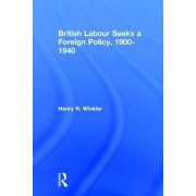 British Labour Seeks a Foreign Policy, 1900-1940 by Henry Winkler