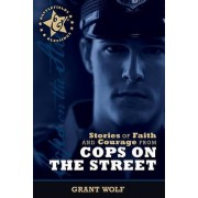 Stories of Faith and Courage from Cops on the Street by Grant Wolf
