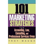 101 Marketing Strategies for Accounting, Law, Cons Ulting and Professional Services Firms by Troy Waugh