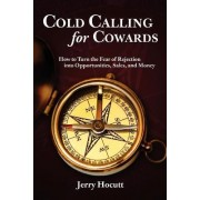 Cold Calling for Cowards - How to Turn the Fear of Rejection Into Opportunities, Sales, and Money by Jerry Hocutt