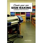 Create Your Own Signmaking Business from Scratch by Phillip J. Fenton