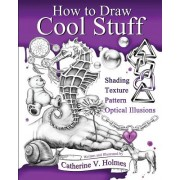 How to Draw Cool Stuff: Basic, Shading, Textures and Optical Illusions