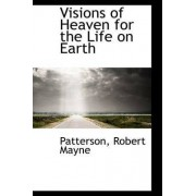 Visions of Heaven for the Life on Earth by Patterson Robert Mayne