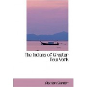 The Indians of Greater New York by Alanson Skinner