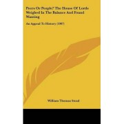 Peers or People? the House of Lords Weighed in the Balance and Found Wanting by William Thomas Stead