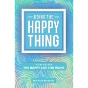 Doing the Happy Thing: How to Get the Happy Life You Want