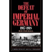 The Defeat of Imperial Germany, 1917-1918 by Rod Paschall