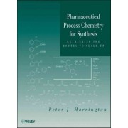 Pharmaceutical Process Chemistry for Synthesis by Peter J. Harrington
