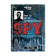 How to be an International Spy : Your Training Manual Should You Choose to Accept it