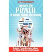 Unleash the Power of Social Media Marketing by Joe Praveen Sequeira
