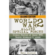 World War 2: Allied Special Forces: Untold Stories of Their WWII Secret Missions and Lives