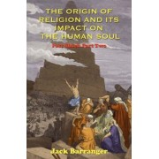 The Origin of Religion and Its Impact on the Human Soul by Jack Barranger